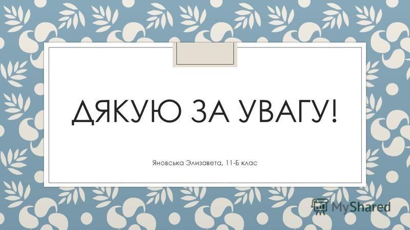 ДЯКУЮ ЗА УВАГУ! Яновська Элизавета, 11-Б клас