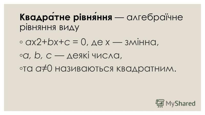 Квадратне рівняння алгебраїчне рівняння виду ах2+bх+с = 0, де х змінна, а, b, с деякі числа, та а0 називаються квадратним.