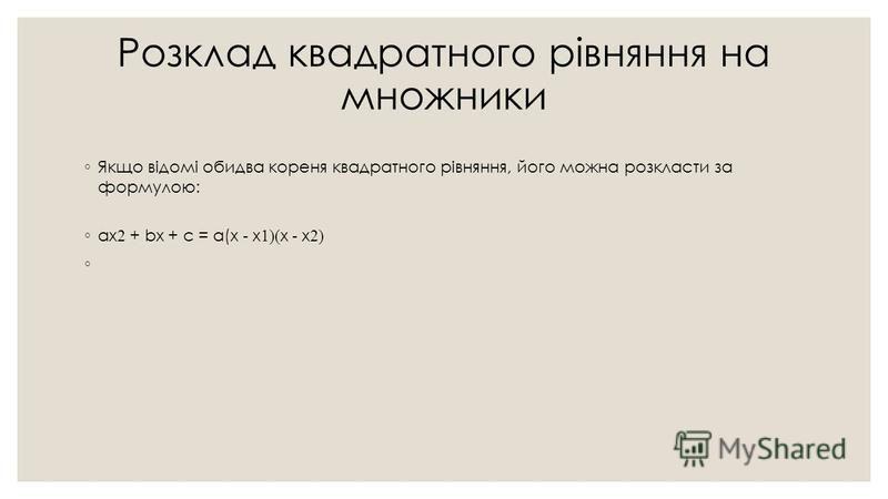 Розклад квадратного рівняння на множники Якщо відомі обидва кореня квадратного рівняння, його можна розкласти за формулою: ax 2 + bx + c = a(x - x 1)( x - x 2)
