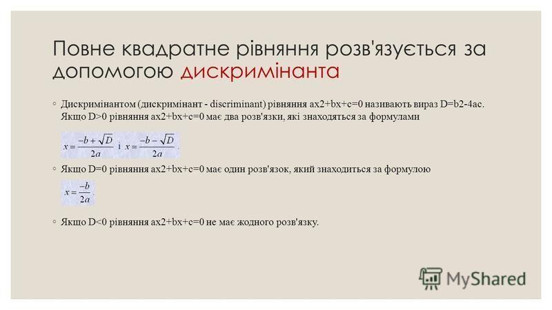 Повне квадратне рівняння розв'язується за допомогою дискримінанта Дискримінантом (дискримінант - discriminant) рівняння ax2+bx+c=0 називають вираз D=b2-4ac. Якщо D>0 рівняння ax2+bx+c=0 має два розв'язки, які знаходяться за формулами Якщо D=0 рівнянн