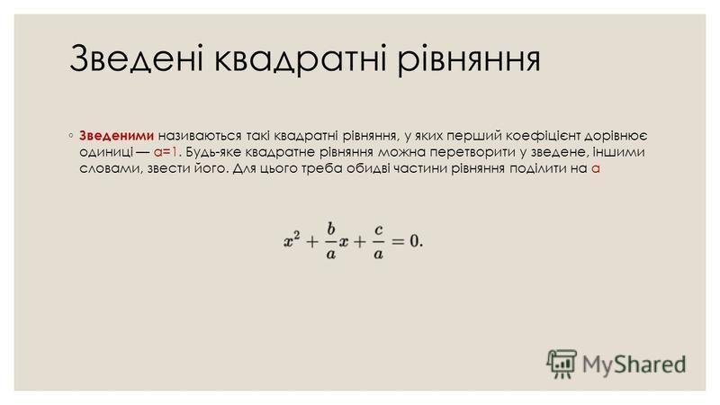 Зведені квадратні рівняння Зведеними називаються такі квадратні рівняння, у яких перший коефіцієнт дорівнює одиниці a=1. Будь-яке квадратне рівняння можна перетворити у зведене, іншими словами, звести його. Для цього треба обидві частини рівняння под