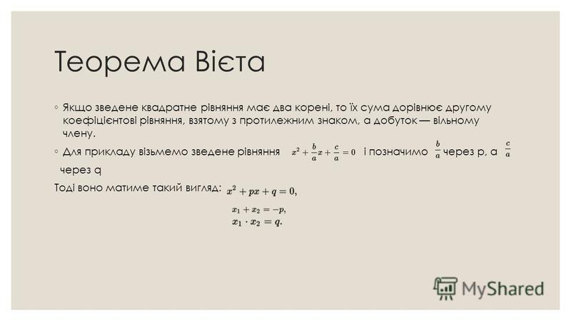 Теорема Вієта Якщо зведене квадратне рівняння має два корені, то їх сума дорівнює другому коефіцієнтові рівняння, взятому з протилежним знаком, а добуток вільному члену. Для прикладу візьмемо зведене рівняння і позначимо через p, a через q Тоді воно
