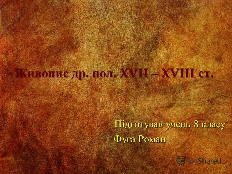 Живопис др. пол. XVII – XVIII ст. Підготував учень 8 класу Фуга Роман Фуга Роман