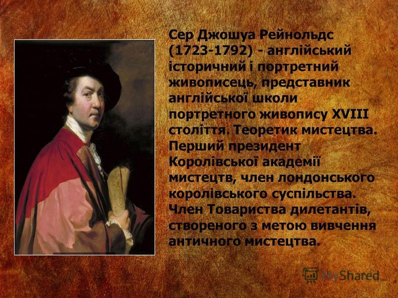 Сер Джошуа Рейнольдс (1723-1792) - англійський історичний і портретний живописець, представник англійської школи портретного живопису XVIII століття. Теоретик мистецтва. Перший президент Королівської академії мистецтв, член лондонського королівського