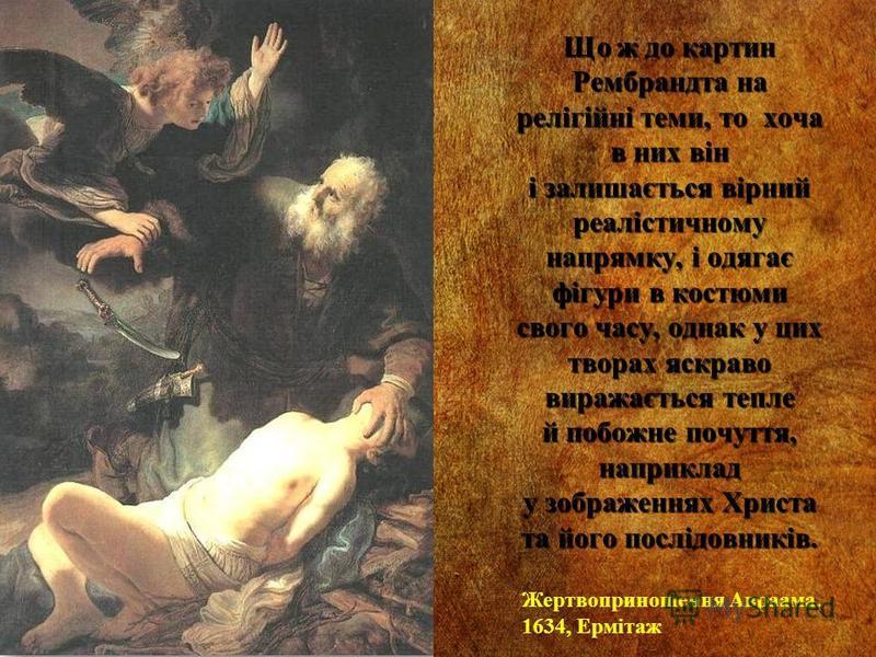 Що ж до картин Рембрандта на релігійні теми, то хоча в них він і залишається вірний реалістичному напрямку, і одягає фігури в костюми свого часу, однак у цих творах яскраво виражається тепле й побожне почуття, наприклад у зображеннях Христа та його п