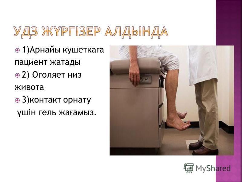 1)Арнайы кушетка ғ а пациент жататы 2) Оголяет низ живота 3)контакт орнату ү шін гель жа ғ амыз.