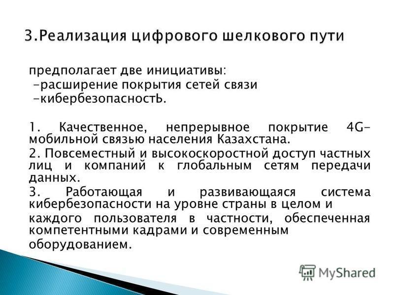 предполагает две инициативы: -расширение покрытия сетей связи -кибербезопасностЬ. 1. Качественное, непрерывное покрытие 4G- мобильной связью населения Казахстана. 2. Повсеместный и высокоскоростной доступ частных лиц и компаний к глобальным сетям пер