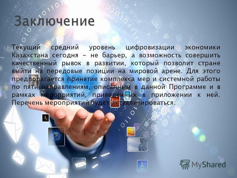 Текущий средний уровень цифровизации экономики Казахстана сегодня - не барьер, а возможность совершить качественный рывок в развитии, который позволит стране выйти на передовые позиции на мировой арене. Для этого предполагается принятие комплекса мер