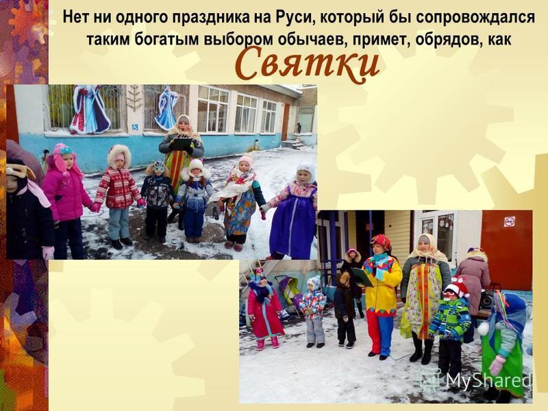 Святки Нет ни одного праздника на Руси, который бы сопровождался таким богатым выбором обычаев, примет, обрядов, как
