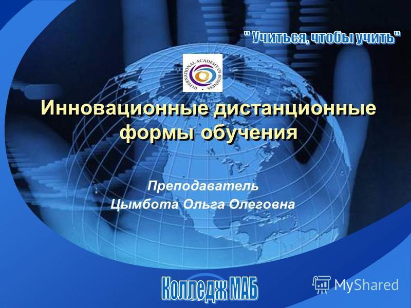 LOGO Инновационные дистанционные формы обучения Преподаватель Цымбота Ольга Олеговна