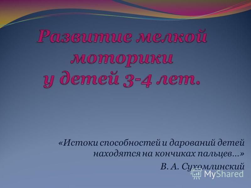 «Истоки способностей и дарований детей находятся на кончиках пальцев…» В. А. Сухомлинский
