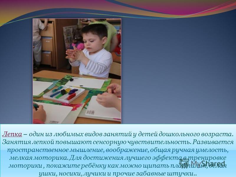 Лепка – один из любимых видов занятий у детей дошкольного возраста. Занятия лепкой повышают сенсорную чувствительность. Развивается пространственное мышление, воображение, общая ручная умелость, мелкая моторика. Для достижения лучшего эффекта в трени