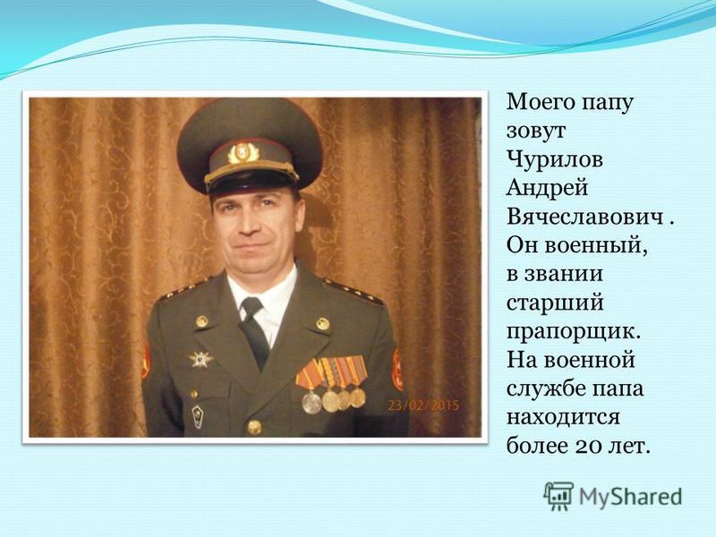 Моего папу зовут Чурилов Андрей Вячеславович. Он военный, в звании старший прапорщик. На военной службе папа находится более 20 лет.