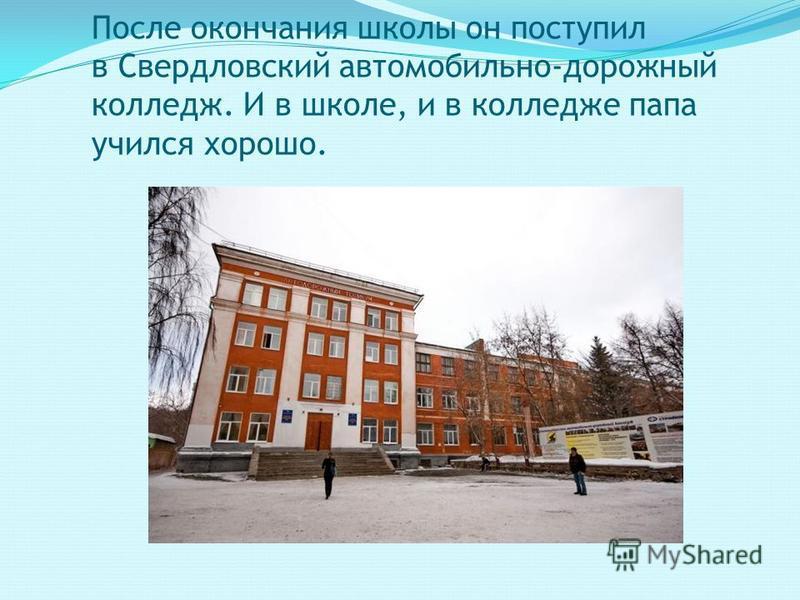После окончания школы он поступил в Свердловский автомобильно-дорожный колледж. И в школе, и в колледже папа учился хорошо.