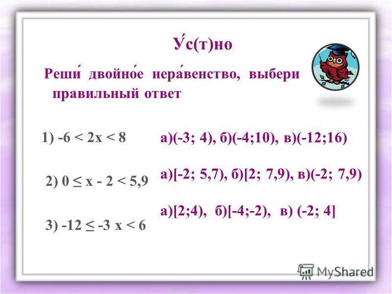 Реши́ двойнойййййййй́е нерва́агентство, выбери правильный ответ 1) -6 < 2 х < 8 2) 0 х - 2 < 5,9 3) -12 -3 х < 6 У́с(т)но а)(-3; 4), б)(-4;10), в)(-12;16) а)[-2; 5,7), б)[2; 7,9), в)(-2; 7,9) а)[2;4), б)[-4;-2), в) (-2; 4]