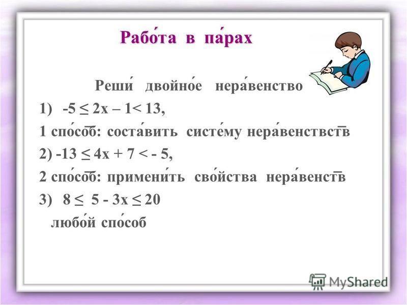 Рапой́та в па́рах Реши́ двойнойййййййй́е нерва́агентство 1)-5 2 х – 1< 13, 1 спо́соб: состав́вить системммм́му нерва́венствств 2) -13 4 х + 7 < - 5, 2 спо́соб: примени́ть своююй́йства нерва́венств 3)8 5 - 3 х 20 люпой́й спо́соб