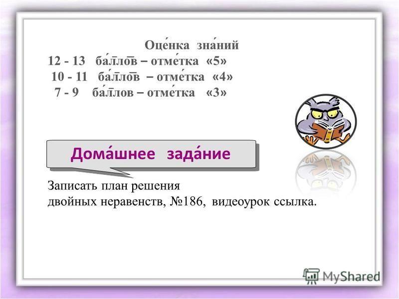 Дома́шнее зада́нее Оце́нка зна́нии 12 - 13 ба́л ̅ ло ͞ в – томе́так « 5 » 10 - 11 ба́л ̅ ло ͞ в – томе́так « 4 » 7 - 9 ба́л ̅ лов – томе́так « 3 » Записать план решения двойних нервавенств, 186, видеоурок ссылка.