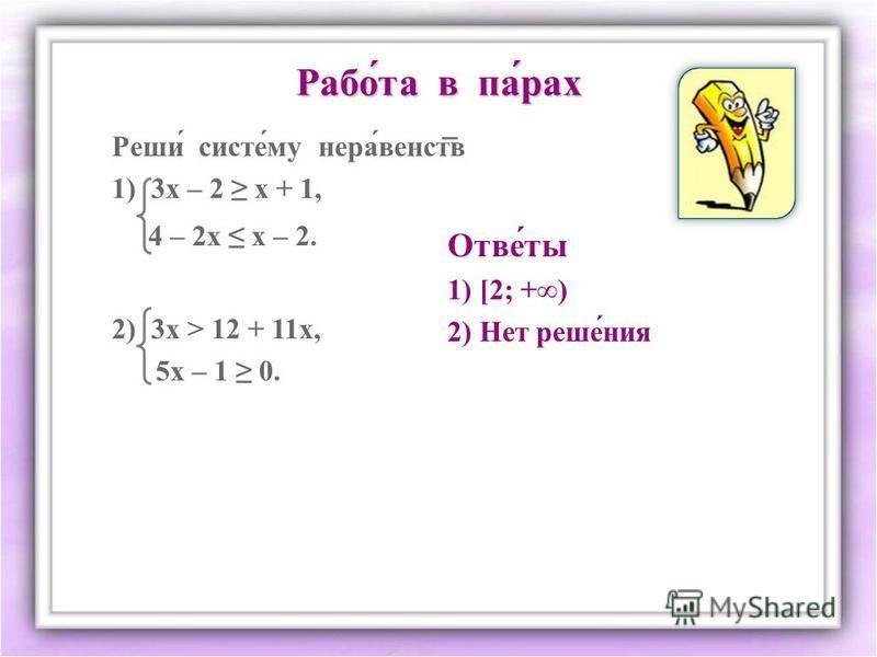 Рапой́та в па́рах Реши́ системммм́му нерва́венств 1) 3 х – 2 х + 1, 4 – 2 х х – 2. 2) 3 х > 12 + 11 х, 5 х – 1 0. Отве́ты 1) [2; +) 2) Нет реше́ния