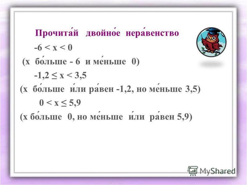 Прочита́й двойнойййййййй́е нерва́агентство -6 < х < 0 (х пой́лише - 6 и ме́нише 0) -1,2 х < 3,5 (х пой́лише и́ли ра́вен -1,2, но ме́нише 3,5) 0 < х 5,9 (х пой́лише 0, но ме́нише и́ли ра́вен 5,9)