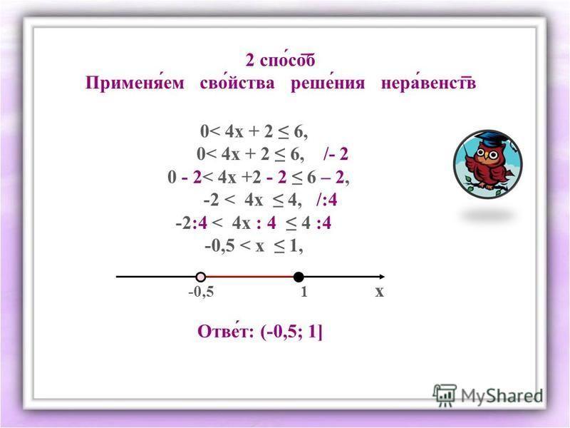 2 спо́соб Применя́ем своююй́йства реше́ния нерва́венств 0< 4 х + 2 6, 0< 4 х + 2 6, /- 2 0 - 2< 4 х +2 - 2 6 – 2, -2 < 4 х 4, /:4 -2:4 < 4 х : 4 4 :4 -0,5 < х 1, Ответ: (-0,5; 1] -0,5 1 х