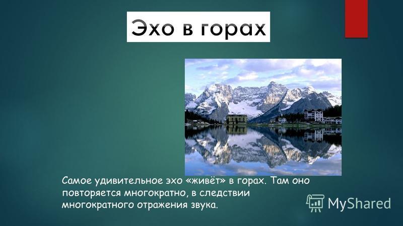 Самое удивительное эхо «живёт» в горах. Там оно повторяется многократно, в следствии многократного отражения звука.