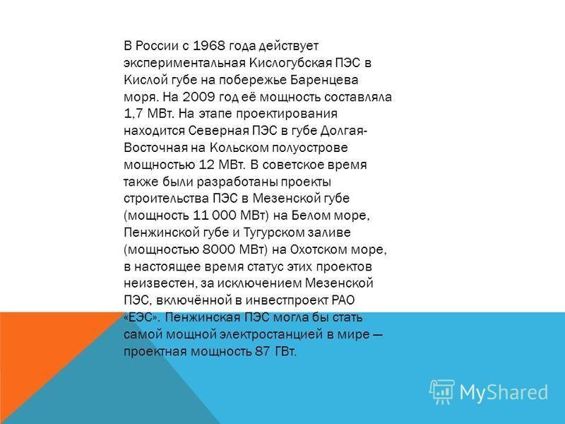 В России c 1968 года действует экспериментальная Кислогубская ПЭС в Кислой губе на побережье Баренцева моря. На 2009 год её мощность составляла 1,7 МВт. На этапе проектирования находится Северная ПЭС в губе Долгая- Восточная на Кольском полуострове м