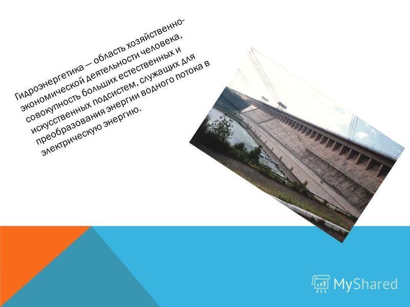 Гидроэнергетика область хозяйственно- экономической деятельности человека, совокупность больших естественных и искусственных подсистем, служащих для преобразования энергии водного потока в электрическую энергию.