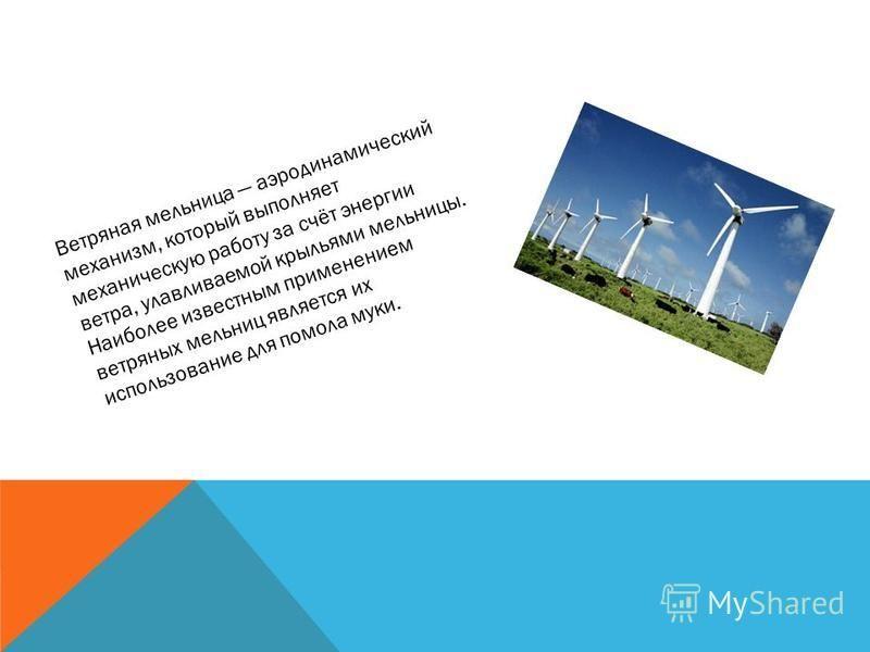 Ветряная мельница аэродинамический механизм, который выполняет механическую работу за счёт энергии ветра, улавливаемой крыльями мельницы. Наиболее известным применением ветряных мельниц является их использование для помола муки.