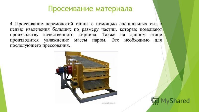 Просеивание материала 4 Просеивание перемолотой глины с помощью специальных сит с целью извлечения больших по размеру частиц, которые помешают производству качественного кирпича. Также на данном этапе производится увлажнение массы паром. Это необходи