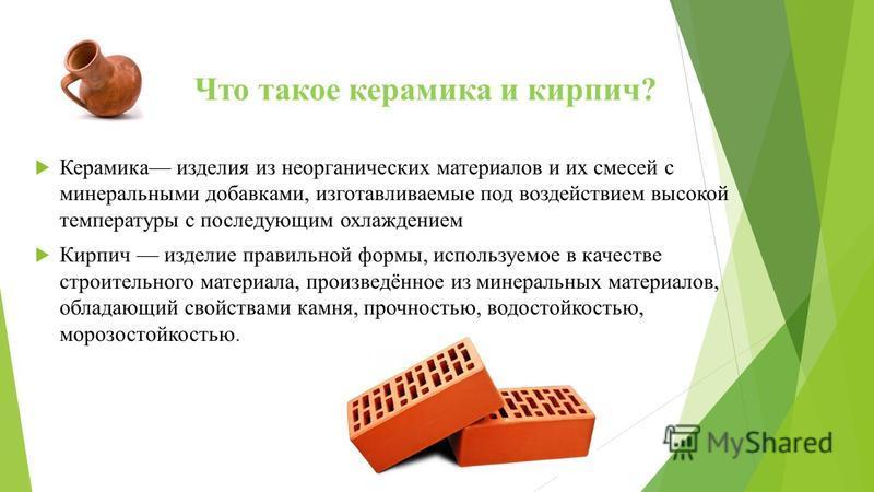 Что такое керамика и кирпич? Керамика изделия из неорганических материалов и их смесей с минеральными добавками, изготавливаемые под воздействием высокой температуры с последующим охлаждением Кирпич изделие правильной формы, используемое в качестве с