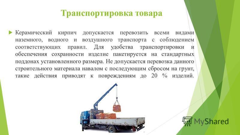 Транспортировка товара Керамический кирпич допускается перевозить всеми видами наземного, водного и воздушного транспорта с соблюдением соответствующих правил. Для удобства транспортировки и обеспечения сохранности изделие пакетируется на стандартных