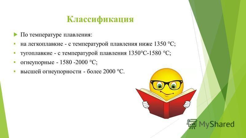 Классификация По температуре плавления: на легкоплавкие - с температурой плавления ниже 1350 °С; тугоплавкие - с температурой плавления 1350°С-1580 °С; огнеупорные - 1580 -2000 °С; высшей огнеупорности - более 2000 °С.