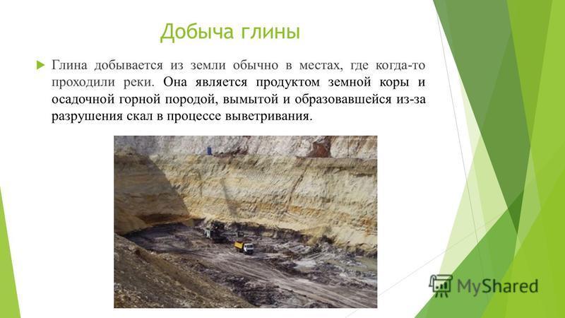 Добыча глины Глина добывается из земли обычно в местах, где когда-то проходили реки. Она является продуктом земной коры и осадочной горной породой, вымытой и образовавшейся из-за разрушения скал в процессе выветривания.