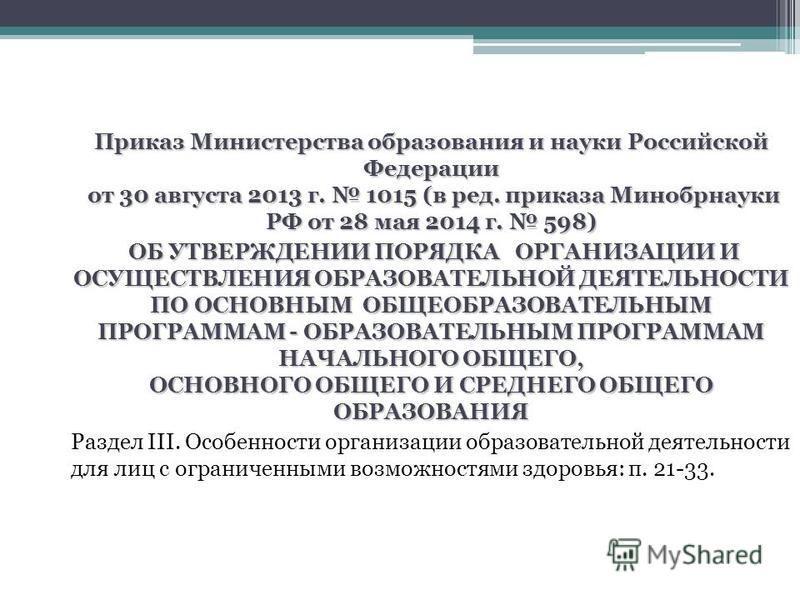 Приказ Министерства образования и науки Российской Федерации от 30 августа 2013 г. 1015 (в ред. приказа Минобрнауки РФ от 28 мая 2014 г. 598) ОБ УТВЕРЖДЕНИИ ПОРЯДКА ОРГАНИЗАЦИИ И ОСУЩЕСТВЛЕНИЯ ОБРАЗОВАТЕЛЬНОЙ ДЕЯТЕЛЬНОСТИ ПО ОСНОВНЫМ ОБЩЕОБРАЗОВАТЕЛЬ