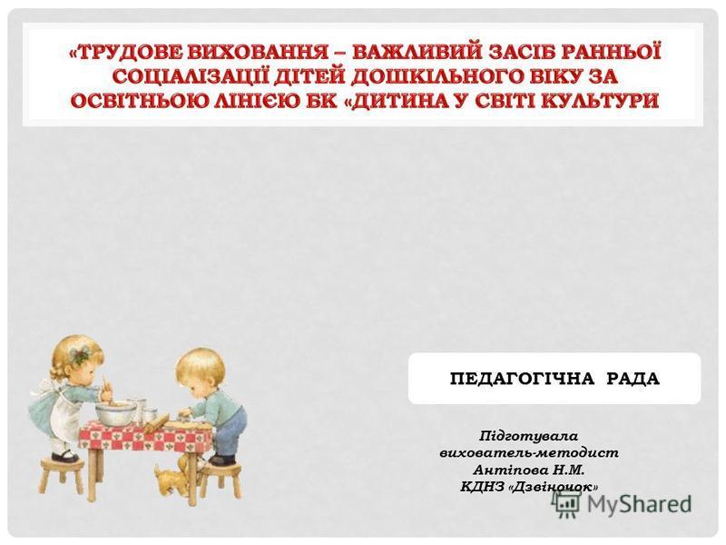 Підготувала вихователь-методист Антіпова Н.М. КДНЗ «Дзвіночок» ПЕДАГОГІЧНА РАДА
