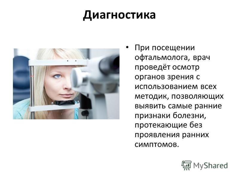 Диагностика При посещении офтальмолога, врач проведёт осмотр органов зрения с использованием всех методик, позволяющих выявить самые ранние признаки болезни, протекающие без проявления ранних симптомов.