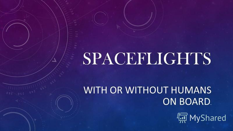 SPACEFLIGHTS WITH OR WITHOUT HUMANS ON BOARD.