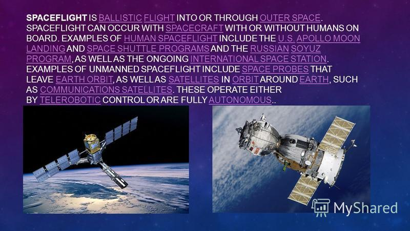 SPACEFLIGHT IS BALLISTIC FLIGHT INTO OR THROUGH OUTER SPACE. SPACEFLIGHT CAN OCCUR WITH SPACECRAFT WITH OR WITHOUT HUMANS ON BOARD. EXAMPLES OF HUMAN SPACEFLIGHT INCLUDE THE U.S. APOLLO MOON LANDING AND SPACE SHUTTLE PROGRAMS AND THE RUSSIAN SOYUZ PR