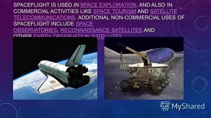 SPACEFLIGHT IS USED IN SPACE EXPLORATION, AND ALSO IN COMMERCIAL ACTIVITIES LIKE SPACE TOURISM AND SATELLITE TELECOMMUNICATIONS. ADDITIONAL NON-COMMERCIAL USES OF SPACEFLIGHT INCLUDE SPACE OBSERVATORIES, RECONNAISSANCE SATELLITES AND OTHER EARTH OBSE