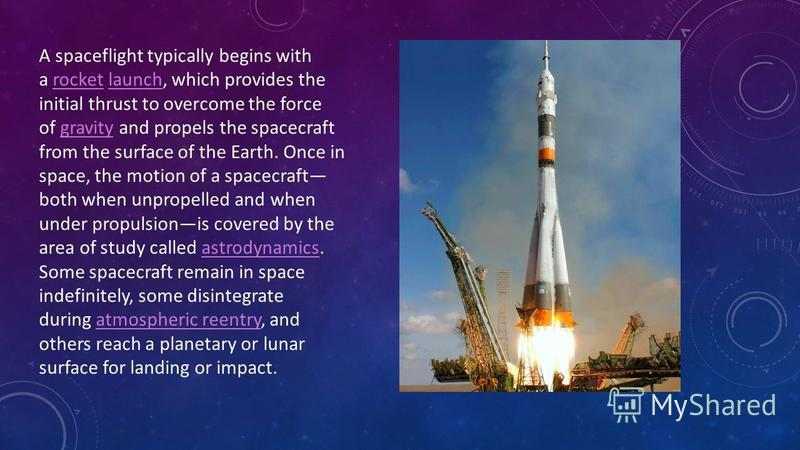 A spaceflight typically begins with a rocket launch, which provides the initial thrust to overcome the force of gravity and propels the spacecraft from the surface of the Earth. Once in space, the motion of a spacecraft both when unpropelled and when