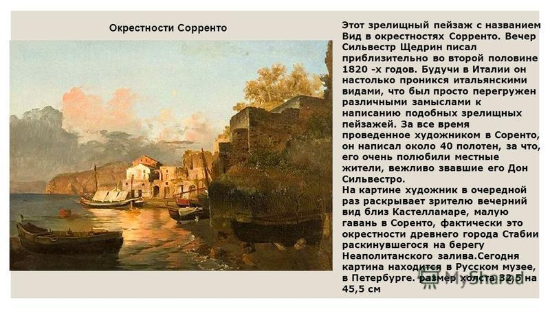 Окрестности Сорренто Этот зрелищный пейзаж с названием Вид в окрестностях Сорренто. Вечер Сильвестр Щедрин писал приблизительно во второй половине 1820 -х годов. Будучи в Италии он настолько проникся итальянскими видами, что был просто перегружен раз