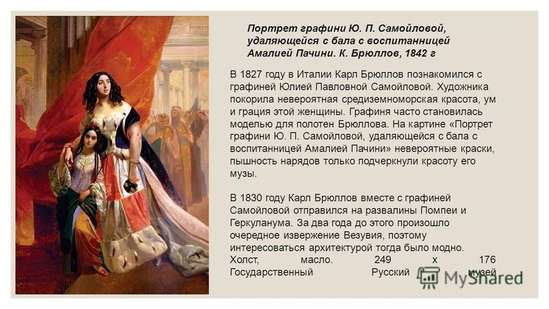 В 1827 году в Италии Карл Брюллов познакомился с графиней Юлией Павловной Самойловой. Художника покорила невероятная средиземноморская красота, ум и грация этой женщины. Графиня часто становилась моделью для полотен Брюллова. На картине «Портрет граф