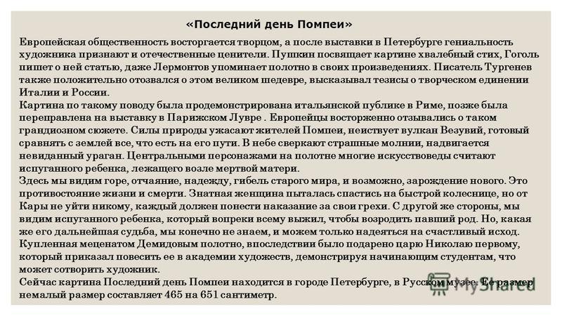 Европейская общественность восторгается творцом, а после выставки в Петербурге гениальность художника признают и отечественные ценители. Пушкин посвящает картине хвалебный стих, Гоголь пишет о ней статью, даже Лермонтов упоминает полотно в своих прои