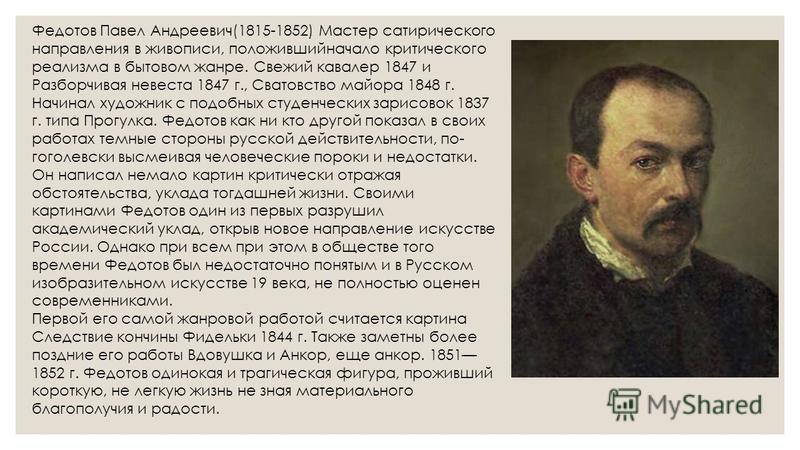 Федотов Павел Андреевич(1815-1852) Мастер сатирического направления в живописи, положившийначало критического реализма в бытовом жанре. Свежий кавалер 1847 и Разборчивая невеста 1847 г., Сватовство майора 1848 г. Начинал художник с подобных студенчес