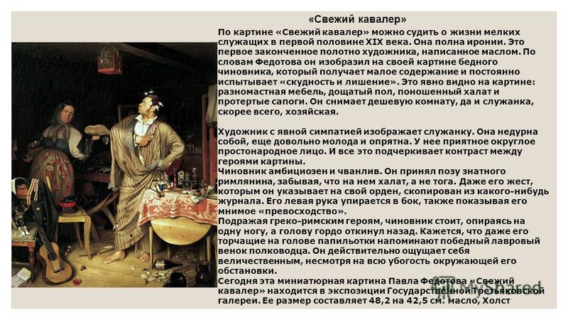 «Свежий кавалер» По картине «Свежий кавалер» можно судить о жизни мелких служащих в первой половине XIX века. Она полна иронии. Это первое законченное полотно художника, написанное маслом. По словам Федотова он изобразил на своей картине бедного чино