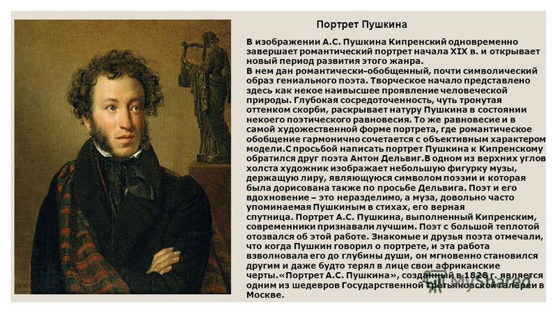 В изображении А.С. Пушкина Кипренский одновременно завершает романтический портрет начала XIX в. и открывает новый период развития этого жанра. В нем дан романтически-обобщенный, почти символический образ гениального поэта. Творческое начало представ