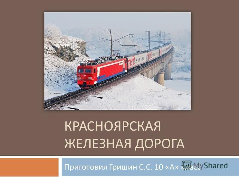КРАСНОЯРСКАЯ ЖЕЛЕЗНАЯ ДОРОГА Приготовил Гришин С. С. 10 « А » класс