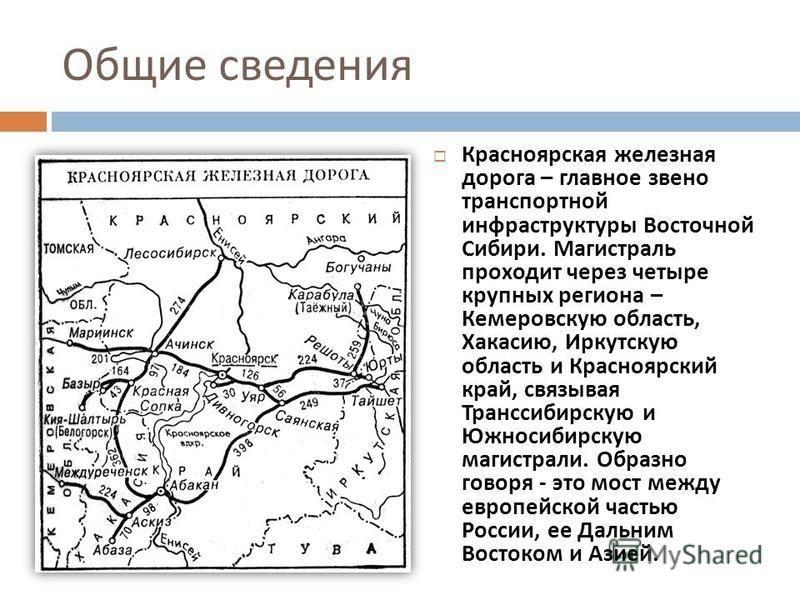 Общие сведения Красноярская железная дорога – главное звено транспортной инфраструктуры Восточной Сибири. Магистраль проходит через четыре крупных региона – Кемеровскую область, Хакасию, Иркутскую область и Красноярский край, связывая Транссибирскую