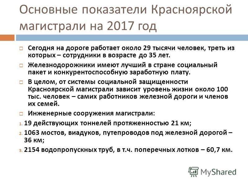 Основные показатели Красноярской магистрали на 2017 год Сегодня на дороге работает около 29 тысячи человек, треть из которых – сотрудники в возрасте до 35 лет. Железнодорожники имеют лучший в стране социальный пакет и конкурентоспособную заработную п