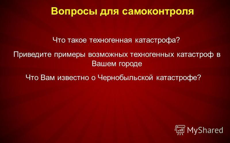 Что такое техногенная катастрофа? Вопросы для самоконтроля Приведите примеры возможных техногенных катастроф в Вашем городе Что Вам известно о Чернобыльской катастрофе?